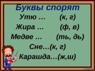Буквы спорят Утю … (к, г) Жира … (ф, в) Медве … (ть, дь) Сне…(к, г) Карашда…(