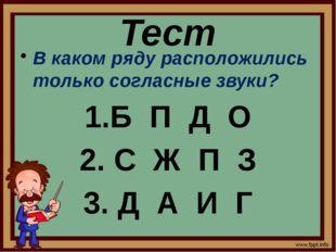 Тест В каком ряду расположились только согласные звуки? 1.Б П Д О 2. С Ж П З