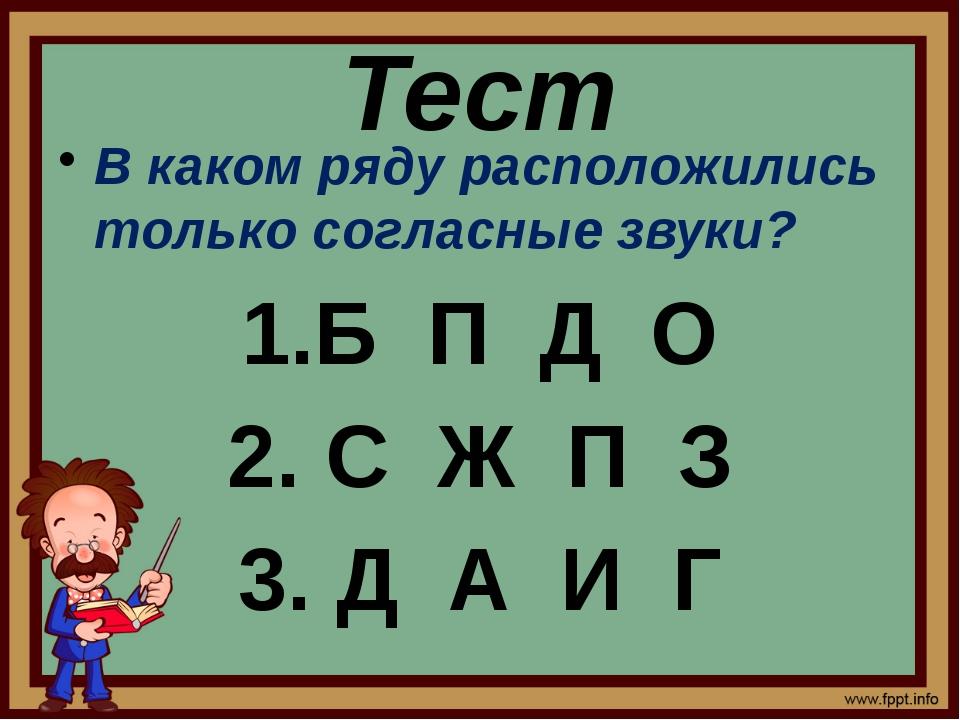 Тест В каком ряду расположились только согласные звуки? 1.Б П Д О 2. С Ж П З...