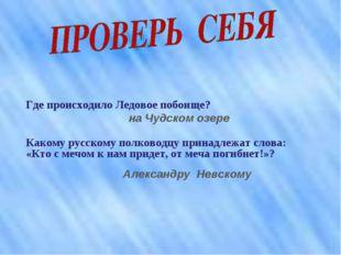 Где происходило Ледовое побоище? на Чудском озере Какому русскому полководцу