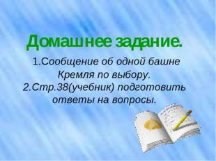 Домашнее задание. 1.Сообщение об одной башне Кремля по выбору. 2.Стр.38(учебн