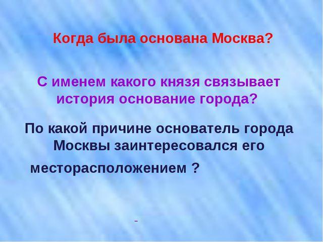 Когда была основана Москва? С именем какого князя связывает история основание...