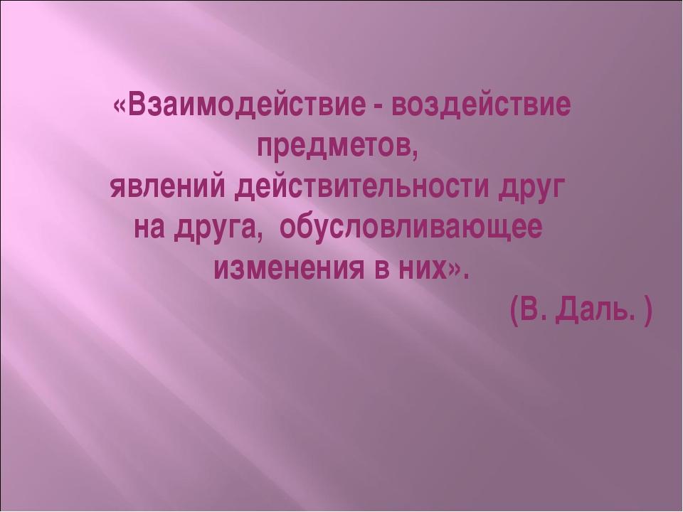 «Взаимодействие - воздействие предметов, явлений действительности друг на дру...