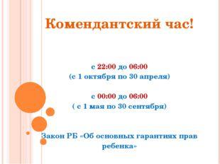 Комендантский час! с 22:00 до 06:00 (с 1 октября по 30 апреля) с 00:00 до 06: