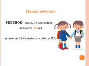 Права ребенка РЕБЕНОК - лицо, не достигшее возраста 18 лет (статья 54 Семейно