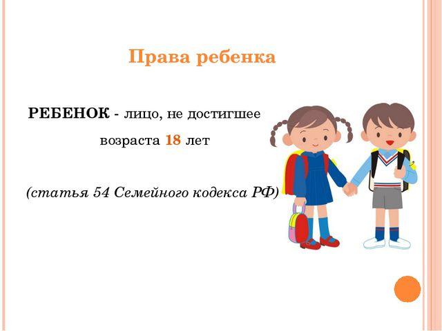Права ребенка РЕБЕНОК - лицо, не достигшее возраста 18 лет (статья 54 Семейно...