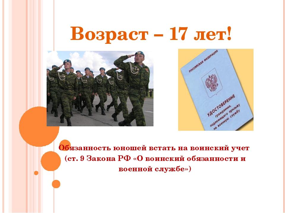 Возраст – 17 лет! Обязанность юношей встать на воинский учет (ст. 9 Закона РФ...