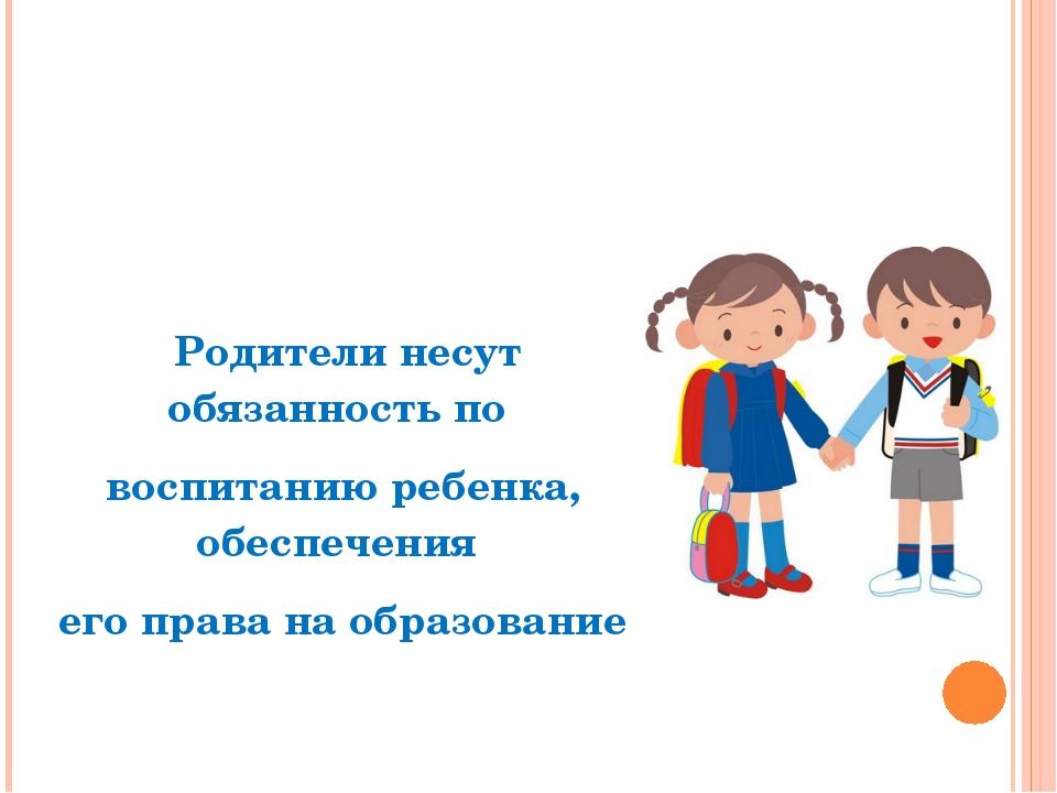 Родители несут обязанность по воспитанию ребенка, обеспечения его права на о...