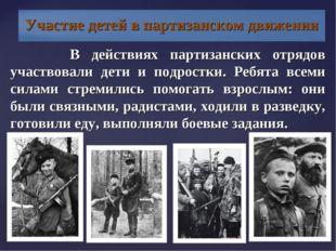 В действиях партизанских отрядов участвовали дети и подростки. Ребята всеми