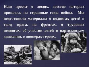 Наш проект о людях, детство которых пришлось на страшные годы войны. Мы подго