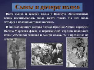 Всего сынов и дочерей полка в Великую Отечественную войну насчитывалось около