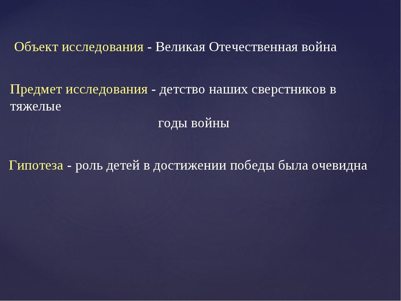 Объект исследования - Великая Отечественная война Предмет исследования - детс...