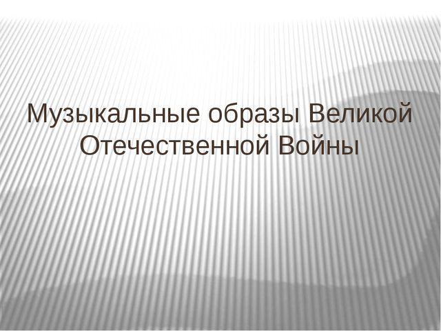 Музыкальные образы Великой Отечественной Войны