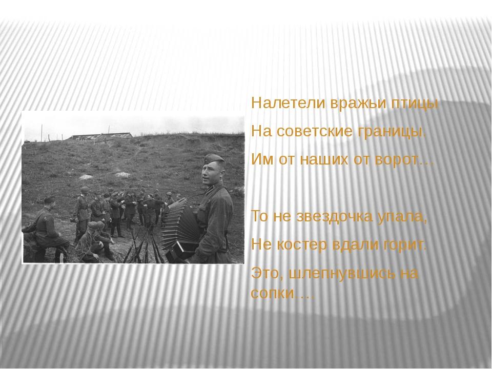 Налетели вражьи птицы На советские границы. Им от наших от ворот… То не звез...
