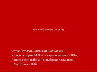 Начало брежневской эпохи Автор: Четыров Улюмджи Бадмаевич – учитель истории