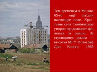 Тем временем в Москве 65-го ещё пахали настоящее поле. Крес-тьяне села Семёно