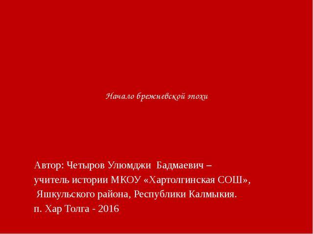 Начало брежневской эпохи Автор: Четыров Улюмджи Бадмаевич – учитель истории...