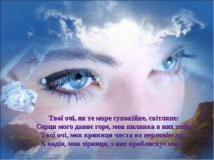 Твої очі, як те море супокійне, світляне: Серця мого давнє горе, мов пилинка