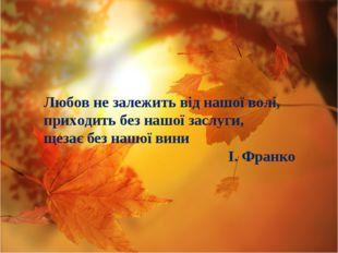 Любов не залежить від нашої волі, приходить без нашої заслуги, щезає без нашо