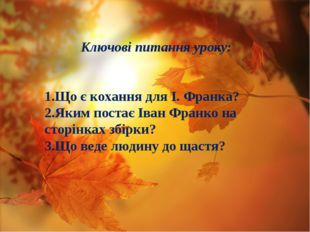 Ключові питання уроку: 1.Що є кохання для І. Франка? 2.Яким постає Іван Франк