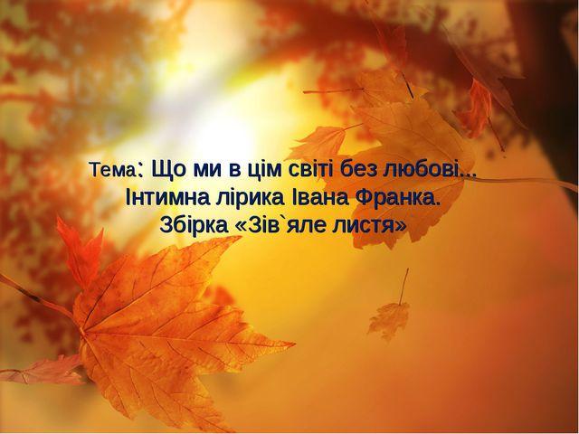 Тема: Що ми в цім світі без любові... Інтимна лірика Івана Франка. Збірка «З...