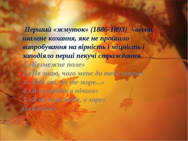 Перший «жмуток» (1886-1893) - весна, шалене кохання, яке не пройшло випробув...