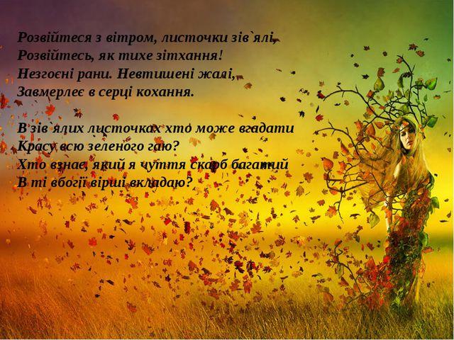 Розвійтеся з вітром, листочки зів`ялі, Розвійтесь, як тихе зітхання! Незгоєні...