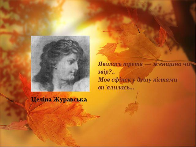 Целіна Журавська Явилась третя — женщина чи звір?.. Мов сфінск у душу кігтями...
