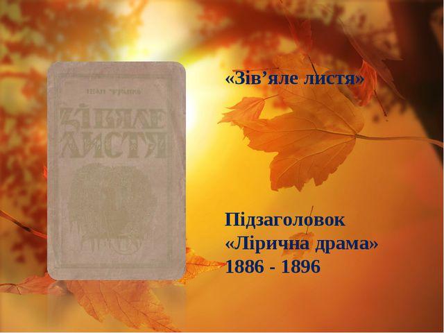 Підзаголовок «Лірична драма» 1886 - 1896 «Зів'яле листя»