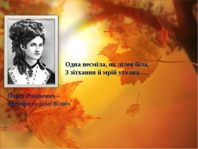 Ольга Рошкевич – прообраз «лілеї білої» Одна несміла, як лілея біла, З зітхан...