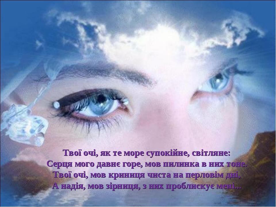 Твої очі, як те море супокійне, світляне: Серця мого давнє горе, мов пилинка...