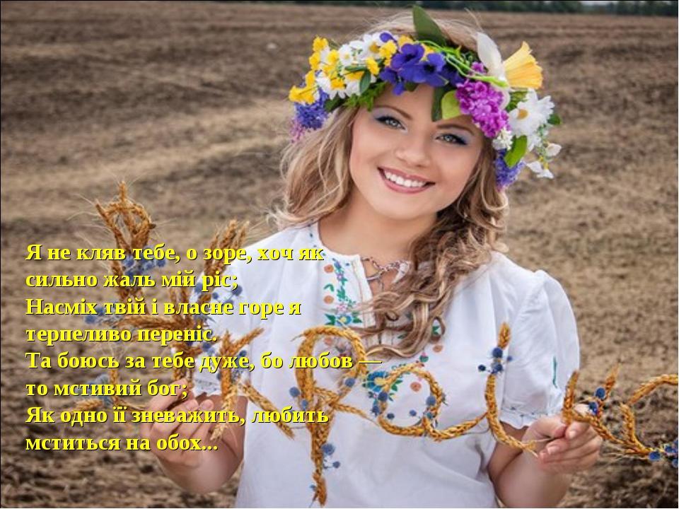 Я не кляв тебе, о зоре, хоч як сильно жаль мій ріс; Насміх твій і власне горе...