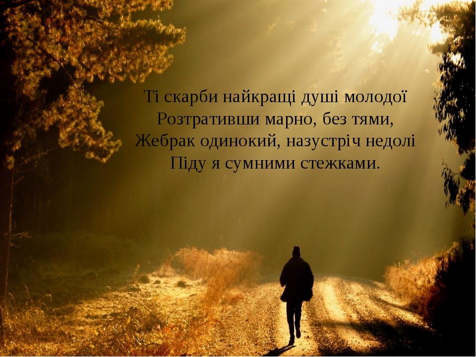Ті скарби найкращі душі молодої Розтративши марно, без тями, Жебрак одинокий,...