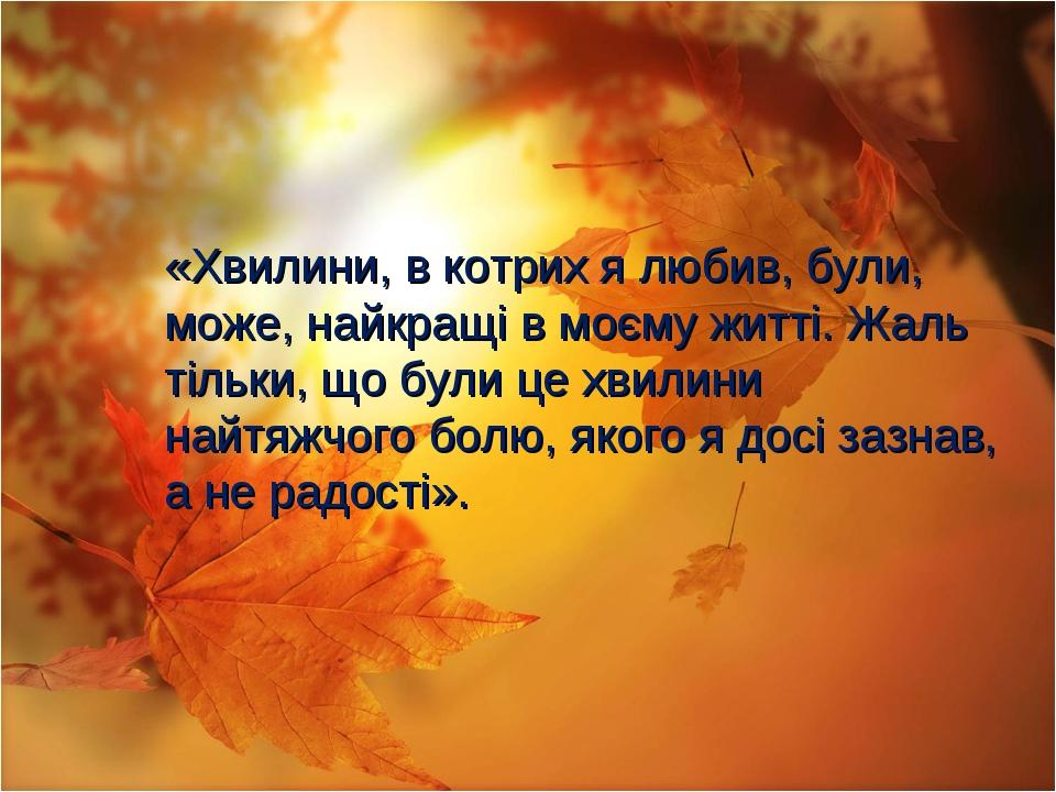 «Хвилини, в котрих я любив, були, може, найкращі в моєму житті. Жаль тільки,...