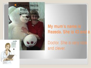 My mum's name is Rezeda. She is 43 and a Doctor. She is very nice and clever.