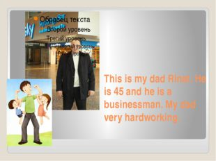 This is my dad Rinat. He is 45 and he is a businessman. My dad very hardworki