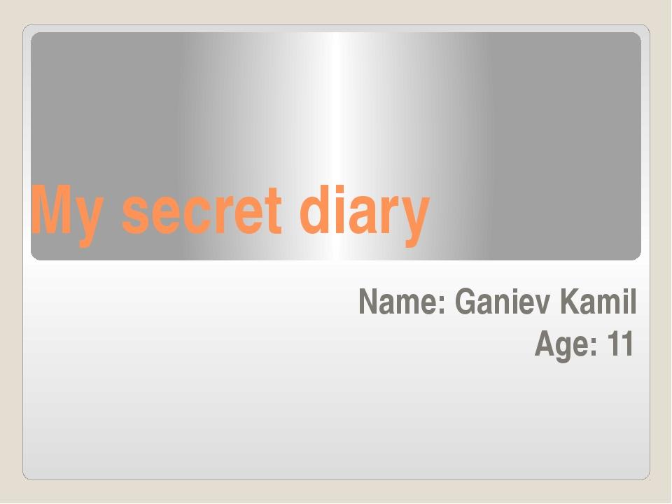 My secret diary Name: Ganiev Kamil  Age: 11