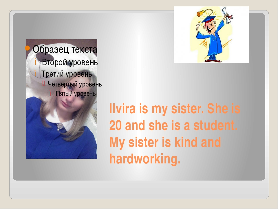 Ilvira is my sister. She is 20 and she is a student. My sister is kind and ha...