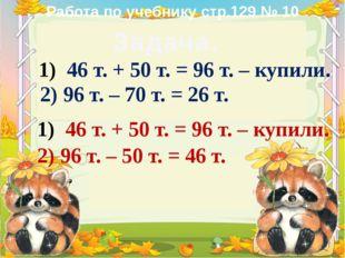 Задача. 46 т. + 50 т. = 96 т. – купили. 2) 96 т. – 70 т. = 26 т. 46 т. + 50