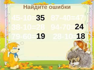 Найдите ошибки 45-10=11 38-10=28 79-60=14 87-40=47 94-70=15 28-10=8 35 24 19