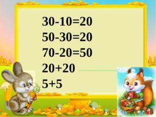 30-10=20 50-30=20 70-20=50 20+20 5+5