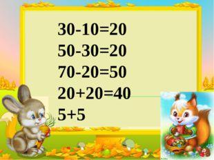 30-10=20 50-30=20 70-20=50 20+20=40 5+5