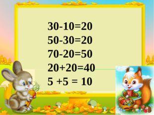 30-10=20 50-30=20 70-20=50 20+20=40 5 +5 = 10