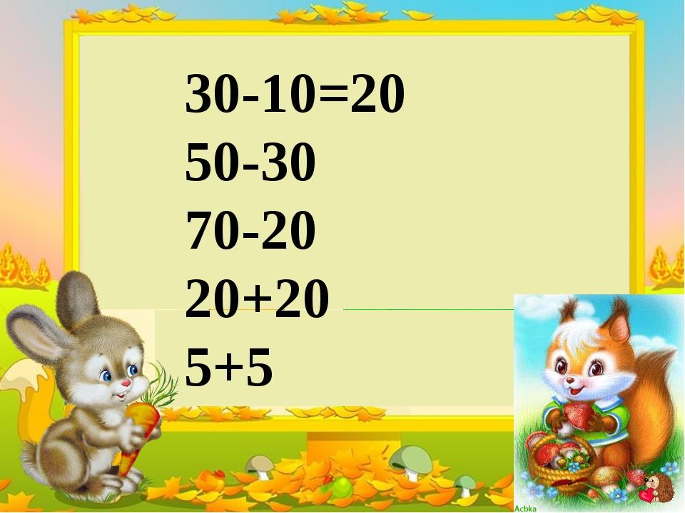 30-10=20 50-30 70-20 20+20 5+5