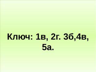 Ключ: 1в, 2г. 3б,4в, 5а.