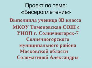 Проект по теме: «Бисероплетение» Выполнила ученица 8В класса МКОУ Тимоновска