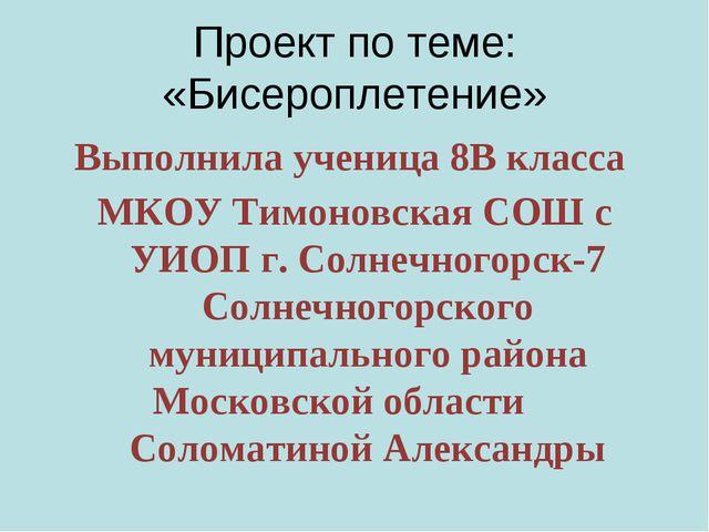 Проект по теме: «Бисероплетение» Выполнила ученица 8В класса МКОУ Тимоновска...