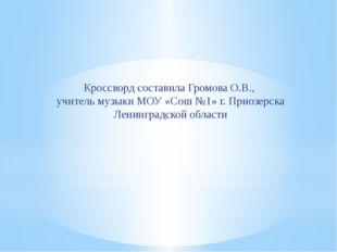 Кроссворд составила Громова О.В., учитель музыки МОУ «Сош №1» г. Приозерска Л