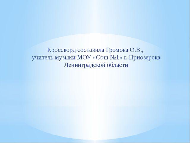 Кроссворд составила Громова О.В., учитель музыки МОУ «Сош №1» г. Приозерска Л...