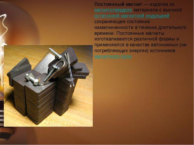 Постоянный магнит— изделие из магнитотвёрдого материала с высокой остаточной...